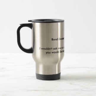 Band Director on Parade Morning, I wouldn't ask... 15 Oz Stainless Steel Travel Mug