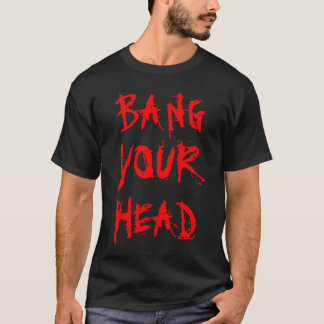 BANG, YOUR, HEAD T-Shirt