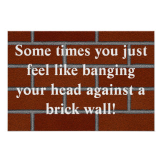 Banging head against brick wall poster