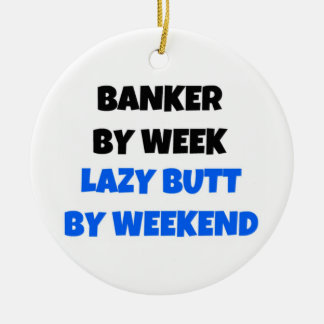 Banker by Week Lazy Butt by Weekend Ceramic Ornament