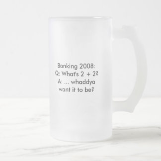 Banking 2008:Q: What's 2   2?A: ... whaddya wan... Frosted Glass Beer Mug