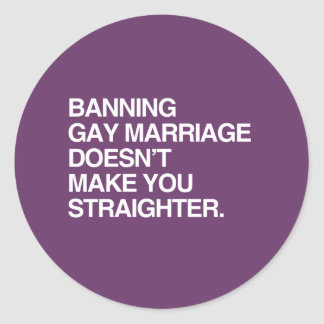 BANNING GAY MARRIAGE DOESN'T MAKE YOU STRAIGHTER CLASSIC ROUND STICKER