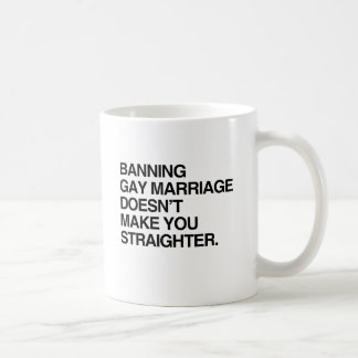 BANNING GAY MARRIAGE DOESN'T MAKE YOU STRAIGHTER COFFEE MUG