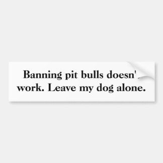 Banning pit bulls doesn't work. Leave my dog alone Car Bumper Sticker
