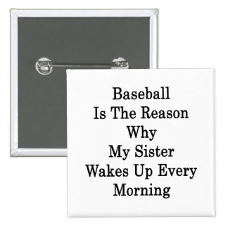Baseball Is The Reason Why My Sister Wakes Up Ever Pinback Button