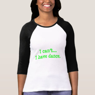 """Baseball Tshirt Style """"I can't...I have dance."""""""