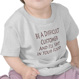 Be A Difficult Customer And I'll Spit In Your Food Tshirts