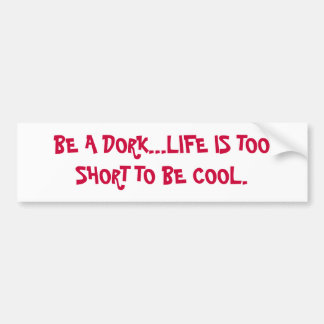 BE A DORK...LIFE IS TOO SHORT TO BE COOL. BUMPER STICKER
