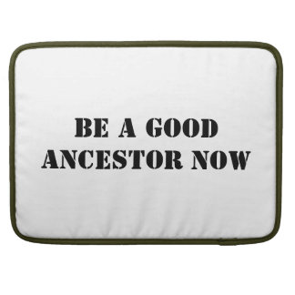 Be A Good Ancestor Now Sleeves For MacBook Pro