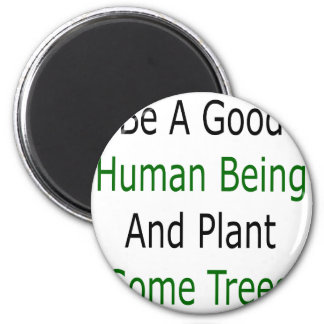 Be A Good Human Being And Plant Some Trees Refrigerator Magnets
