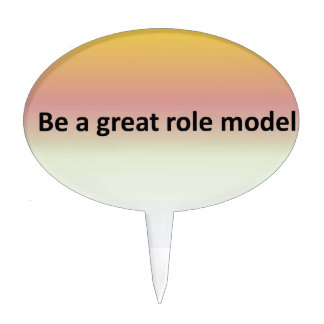 Be a great role model. cake topper