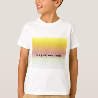 Be a great role model. T-Shirt