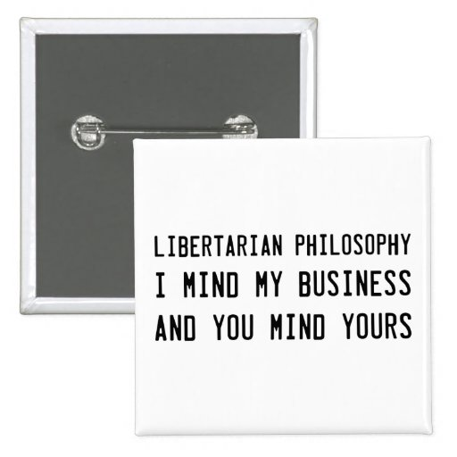 Be a Libertarian and go mind your own business Pin
