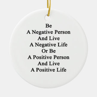 Be A Negative Person And Live A Negative Life Or B Ceramic Ornament