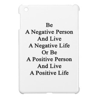 Be A Negative Person And Live A Negative Life Or B Cover For The iPad Mini