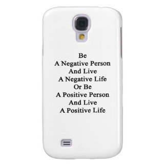 Be A Negative Person And Live A Negative Life Or B Galaxy S4 Cover