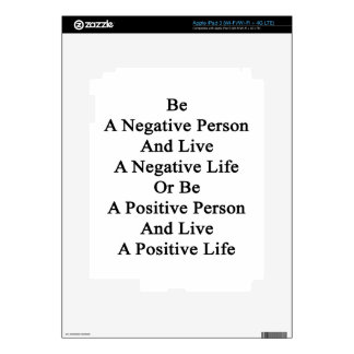 Be A Negative Person And Live A Negative Life Or B iPad 3 Skin
