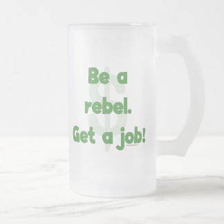 Be A Rebel Get A Job Frosted Glass Beer Mug
