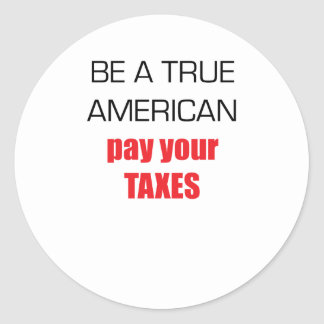 Be A True American Pay Your Taxes Classic Round Sticker