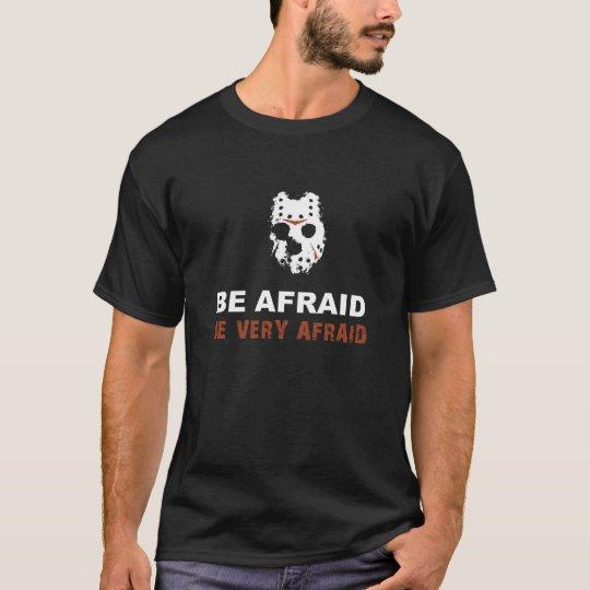 Be Afraid. Be Very Afraid T-Shirt