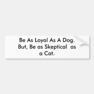 Be As Loyal As A Dog.But, Be as Skeptical  as a... Car Bumper Sticker