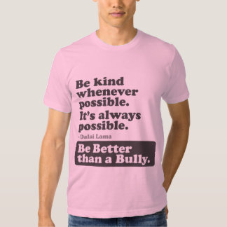 Be Better than a Bully - Be kind whenever possible Shirts