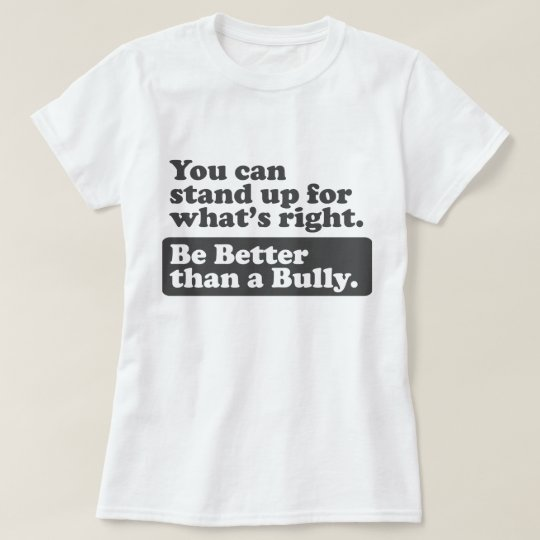 Be Better than a Bully - stand up for what's right T-Shirt