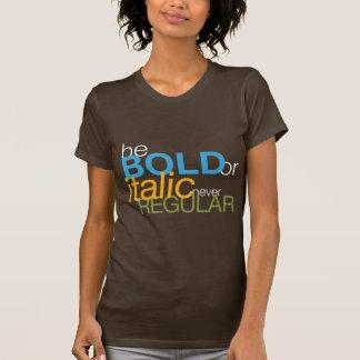 be BOLD or italic never REGULAR T Shirts