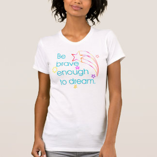 Be brave enough to dream. T-Shirt