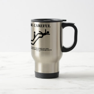 Be Careful Going Up Down Life Serious Consequences Travel Mug
