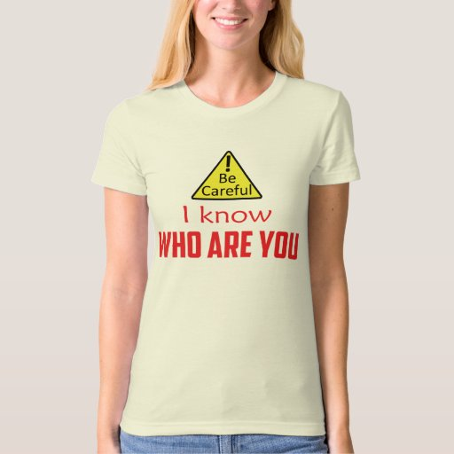 Be careful - I know who are you Tee Shirt