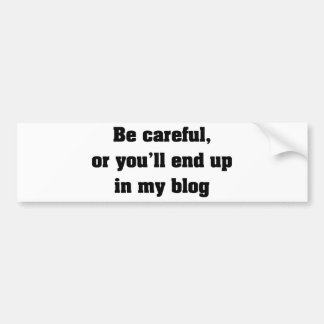 Be Careful Or You'll End Up In My Blog Bumper Stickers