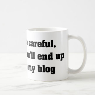 Be Careful Or You'll End Up In My Blog Coffee Mug
