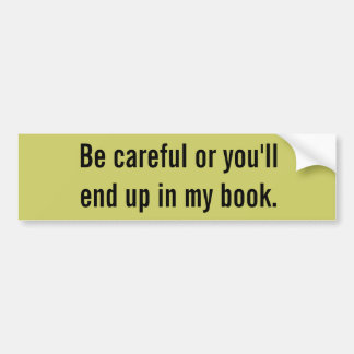 Be careful or you'll end up in my book. bumper sticker