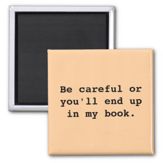 Be careful or you'll end upin my book. 2 inch square magnet