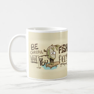 Be Careful what you fish for! Mug