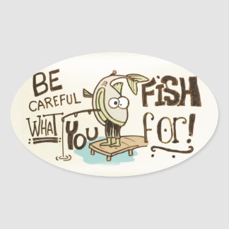 Be Careful what you fish for! Oval Sticker
