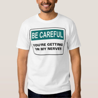 BE CAREFUL YOU'RE GETTING ON MY NERVES T SHIRT