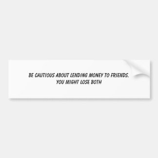 BE CAUTIOUS ABOUT LENDING MONEY TO FRIENDS.YOU ... BUMPER STICKER