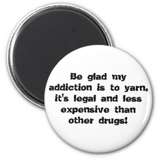 Be glad my addiction is to yarn, it's legal and... refrigerator magnet