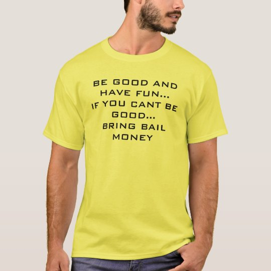 BE GOOD AND HAVE FUN...IF YOU CANT BE GOOD...BR... T-Shirt