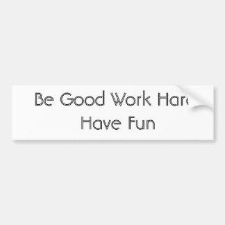 Be Good Work Hard Have Fun Bumper Sticker