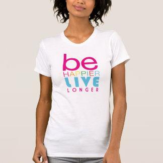 Be Happier Live Longer T-shirt