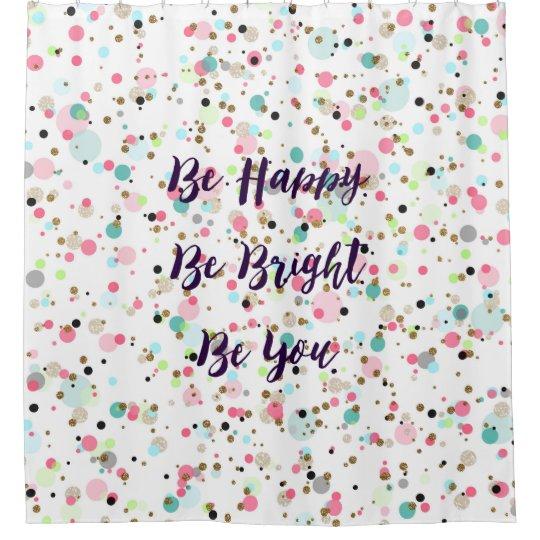 U201cBe Happy. Be Bright. Be You.u201d Quote Pretty Dots Shower Curtain