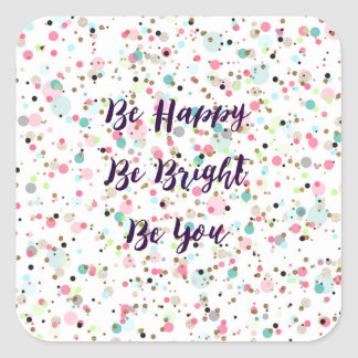 """""""Be Happy. Be Bright. Be You."""" quote  Pretty dots Square Sticker"""