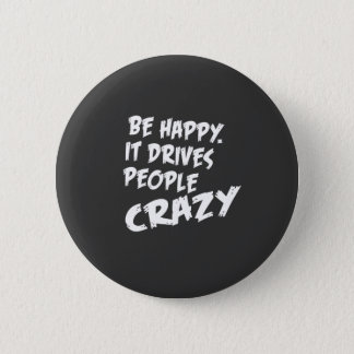 Be Happy, It Drives People Crazy Button