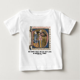 Be Happy That We Do Not Live In Medieval Times Baby T-Shirt