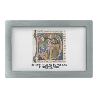 Be Happy That We Do Not Live In Medieval Times Belt Buckle