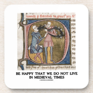 Be Happy That We Do Not Live In Medieval Times Coaster