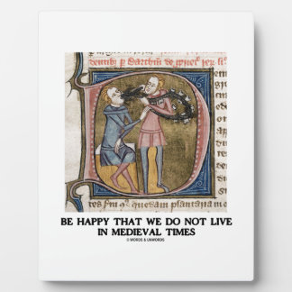 Be Happy That We Do Not Live In Medieval Times Plaque